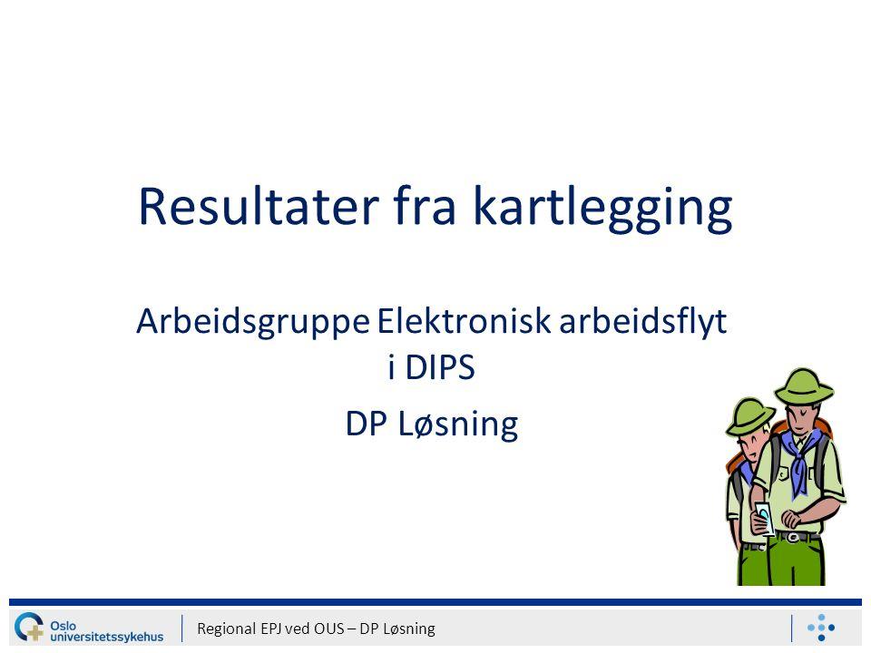 Resultater fra kartlegging Arbeidsgruppe Elektronisk arbeidsflyt i DIPS DP Løsning Regional EPJ ved OUS – DP Løsning