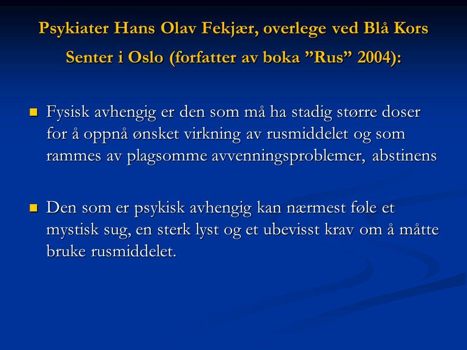 Psykiater Hans Olav Fekjær, overlege ved Blå Kors Senter i Oslo (forfatter av boka Rus 2004): Fysisk avhengig er den som må ha stadig større doser for å oppnå ønsket virkning av rusmiddelet og som rammes av plagsomme avvenningsproblemer, abstinens Fysisk avhengig er den som må ha stadig større doser for å oppnå ønsket virkning av rusmiddelet og som rammes av plagsomme avvenningsproblemer, abstinens Den som er psykisk avhengig kan nærmest føle et mystisk sug, en sterk lyst og et ubevisst krav om å måtte bruke rusmiddelet.