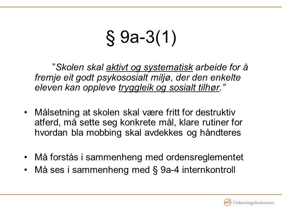 § 9a-3(1) Skolen skal aktivt og systematisk arbeide for å fremje eit godt psykososialt miljø, der den enkelte eleven kan oppleve tryggleik og sosialt tilhør. Målsetning at skolen skal være fritt for destruktiv atferd, må sette seg konkrete mål, klare rutiner for hvordan bla mobbing skal avdekkes og håndteres Må forstås i sammenheng med ordensreglementet Må ses i sammenheng med § 9a-4 internkontroll