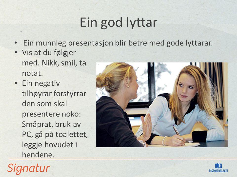 Ein god lyttar Ein munnleg presentasjon blir betre med gode lyttarar. Vis at du følgjer med. Nikk, smil, ta notat. Ein negativ tilhøyrar forstyrrar de