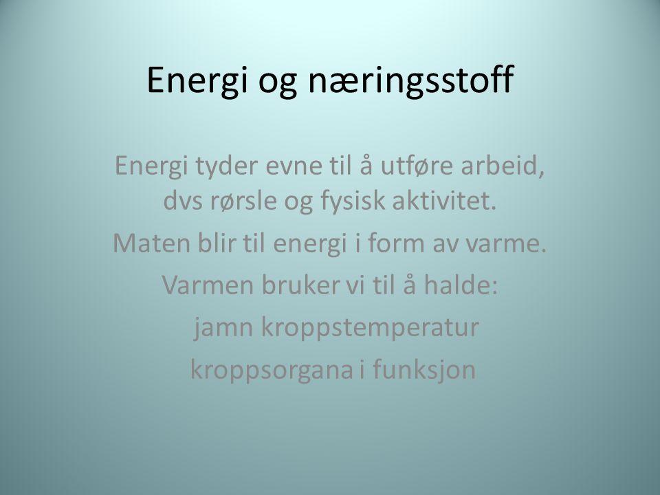 Energi og næringsstoff Energi tyder evne til å utføre arbeid, dvs rørsle og fysisk aktivitet. Maten blir til energi i form av varme. Varmen bruker vi