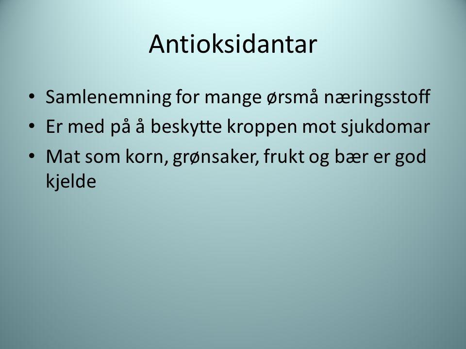 Antioksidantar Samlenemning for mange ørsmå næringsstoff Er med på å beskytte kroppen mot sjukdomar Mat som korn, grønsaker, frukt og bær er god kjelde