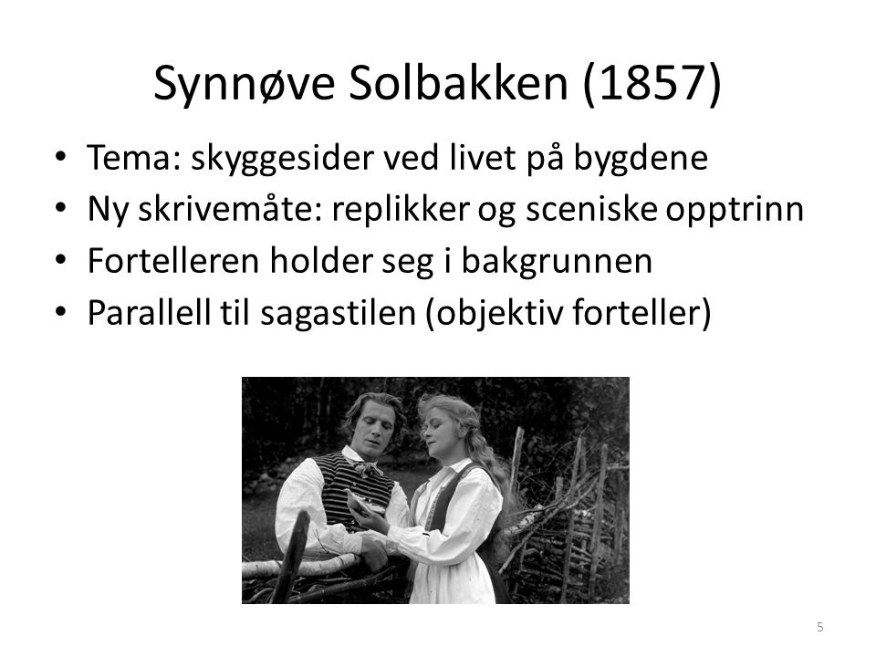 Synnøve Solbakken (1857) Tema: skyggesider ved livet på bygdene Ny skrivemåte: replikker og sceniske opptrinn Fortelleren holder seg i bakgrunnen Parallell til sagastilen (objektiv forteller) 5