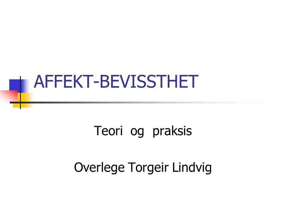 AFFEKT-BEVISSTHET Teori og praksis Overlege Torgeir Lindvig