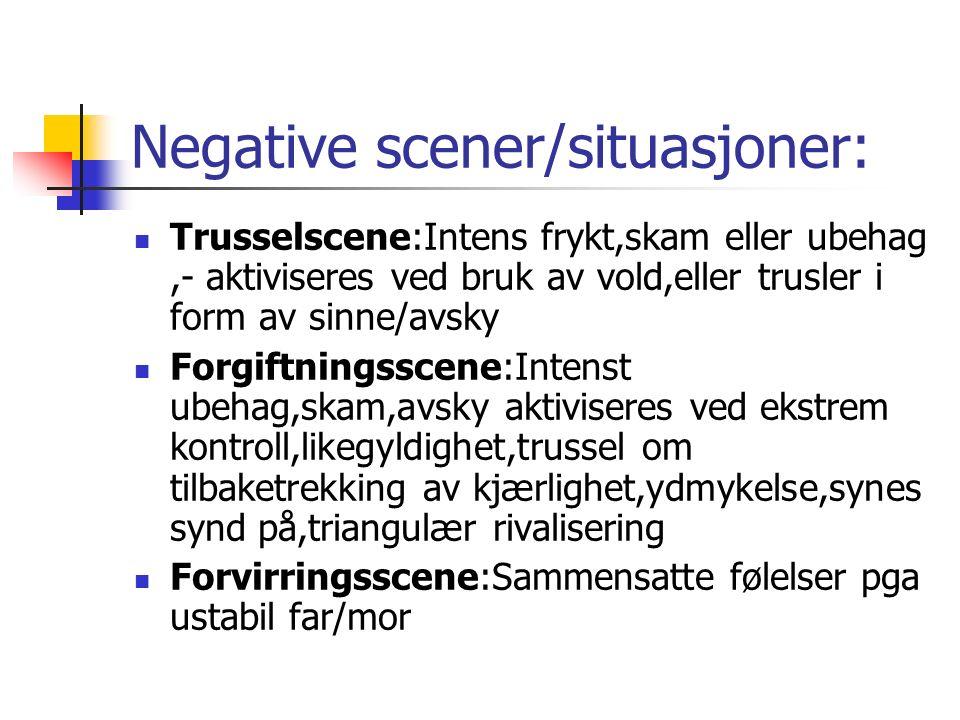Negative scener/situasjoner: Trusselscene:Intens frykt,skam eller ubehag,- aktiviseres ved bruk av vold,eller trusler i form av sinne/avsky Forgiftningsscene:Intenst ubehag,skam,avsky aktiviseres ved ekstrem kontroll,likegyldighet,trussel om tilbaketrekking av kjærlighet,ydmykelse,synes synd på,triangulær rivalisering Forvirringsscene:Sammensatte følelser pga ustabil far/mor