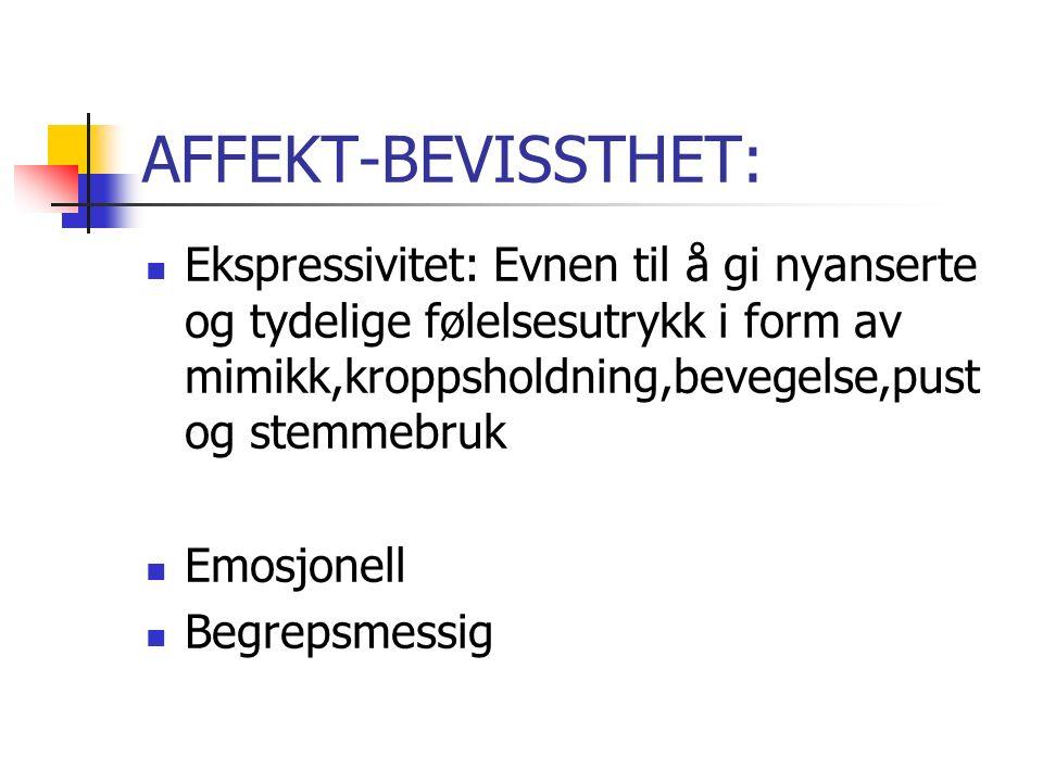 AFFEKT-BEVISSTHET: Ekspressivitet: Evnen til å gi nyanserte og tydelige følelsesutrykk i form av mimikk,kroppsholdning,bevegelse,pust og stemmebruk Emosjonell Begrepsmessig