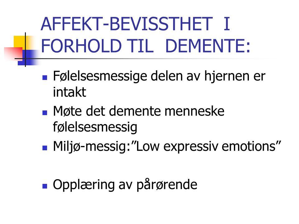 AFFEKT-BEVISSTHET I FORHOLD TIL DEMENTE: Følelsesmessige delen av hjernen er intakt Møte det demente menneske følelsesmessig Miljø-messig: Low expressiv emotions Opplæring av pårørende