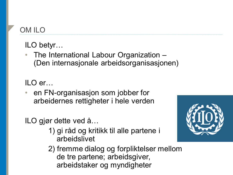 OM ILO ILO betyr… The International Labour Organization – (Den internasjonale arbeidsorganisasjonen) ILO er… en FN-organisasjon som jobber for arbeidernes rettigheter i hele verden ILO gjør dette ved å… 1) gi råd og kritikk til alle partene i arbeidslivet 2) fremme dialog og forpliktelser mellom de tre partene; arbeidsgiver, arbeidstaker og myndigheter