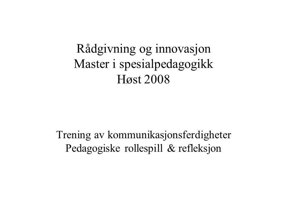 Rådgivning og innovasjon Master i spesialpedagogikk Høst 2008 Trening av kommunikasjonsferdigheter Pedagogiske rollespill & refleksjon