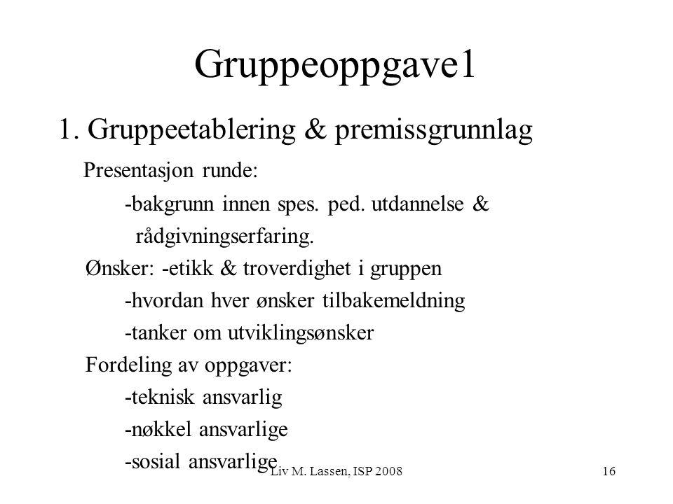 Liv M. Lassen, ISP 200816 Gruppeoppgave1 1. Gruppeetablering & premissgrunnlag Presentasjon runde: -bakgrunn innen spes. ped. utdannelse & rådgivnings