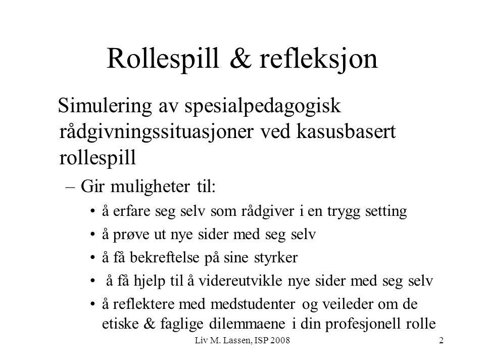 Liv M. Lassen, ISP 20082 Rollespill & refleksjon Simulering av spesialpedagogisk rådgivningssituasjoner ved kasusbasert rollespill –Gir muligheter til