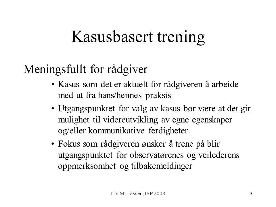 Liv M. Lassen, ISP 20083 Kasusbasert trening Meningsfullt for rådgiver Kasus som det er aktuelt for rådgiveren å arbeide med ut fra hans/hennes praksi