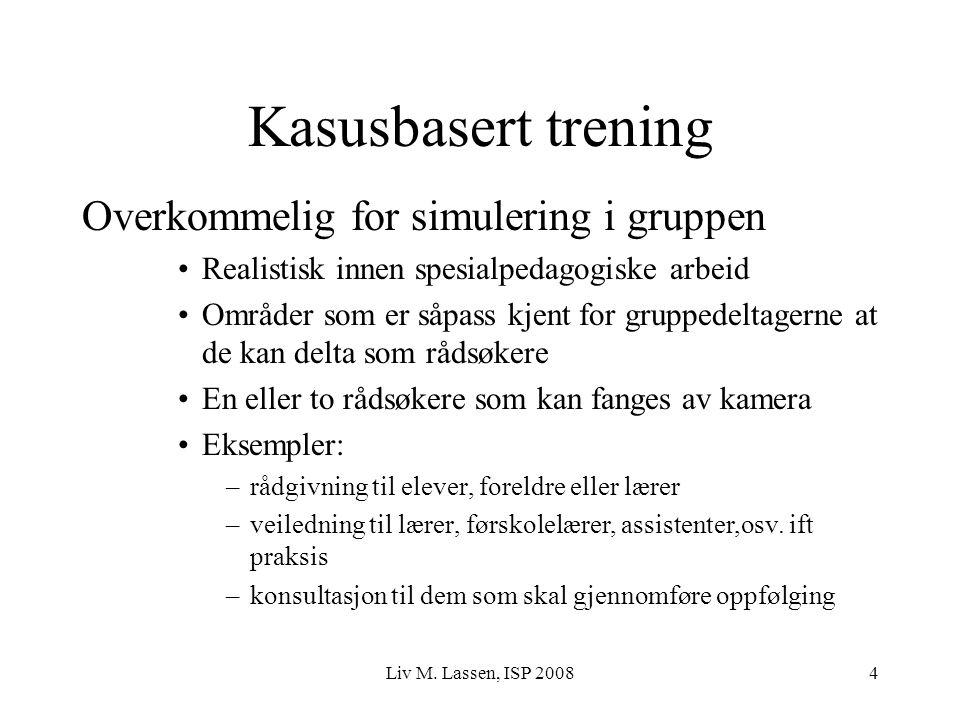 Liv M. Lassen, ISP 20084 Kasusbasert trening Overkommelig for simulering i gruppen Realistisk innen spesialpedagogiske arbeid Områder som er såpass kj