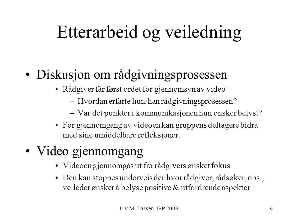 Liv M. Lassen, ISP 20089 Etterarbeid og veiledning Diskusjon om rådgivningsprosessen Rådgiver får først ordet før gjennomsyn av video –Hvordan erfarte