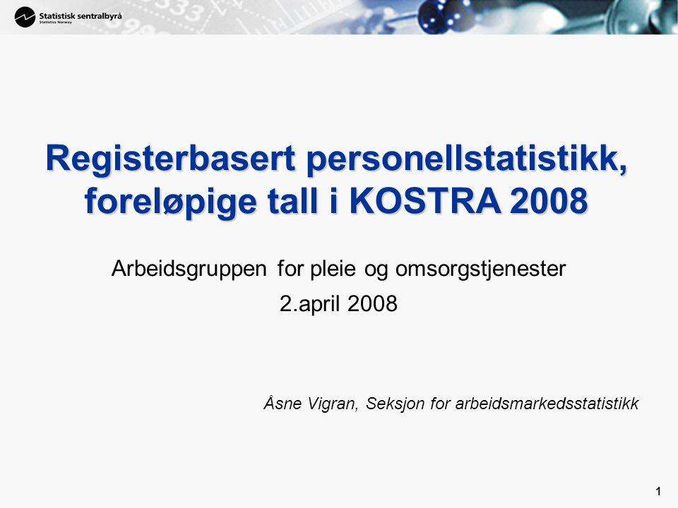 1 1 Registerbasert personellstatistikk, foreløpige tall i KOSTRA 2008 Arbeidsgruppen for pleie og omsorgstjenester 2.april 2008 Åsne Vigran, Seksjon for arbeidsmarkedsstatistikk