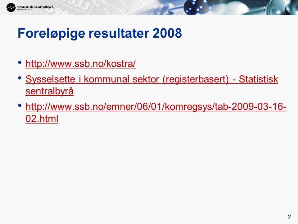 2 Foreløpige resultater 2008 http://www.ssb.no/kostra/ Sysselsette i kommunal sektor (registerbasert) - Statistisk sentralbyrå Sysselsette i kommunal sektor (registerbasert) - Statistisk sentralbyrå http://www.ssb.no/emner/06/01/komregsys/tab-2009-03-16- 02.html http://www.ssb.no/emner/06/01/komregsys/tab-2009-03-16- 02.html