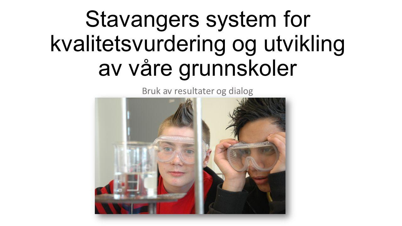 Stavangers system for kvalitetsvurdering og utvikling av våre grunnskoler Bruk av resultater og dialog