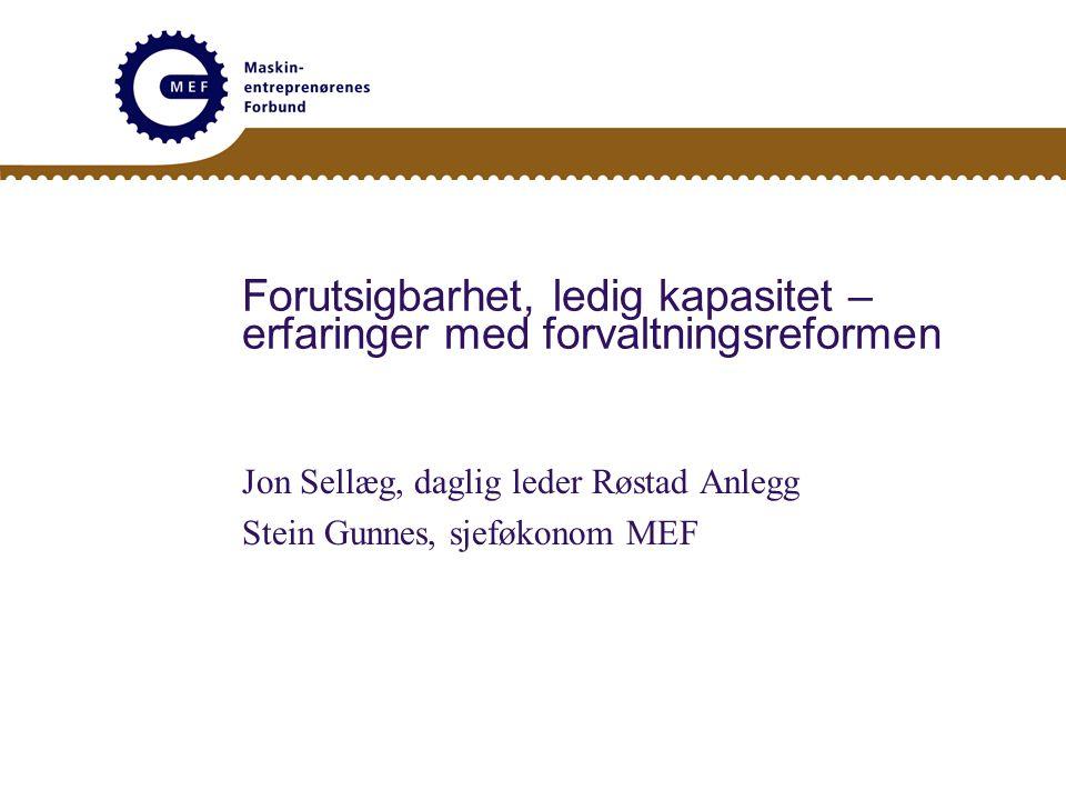 Forutsigbarhet, ledig kapasitet – erfaringer med forvaltningsreformen Jon Sellæg, daglig leder Røstad Anlegg Stein Gunnes, sjeføkonom MEF