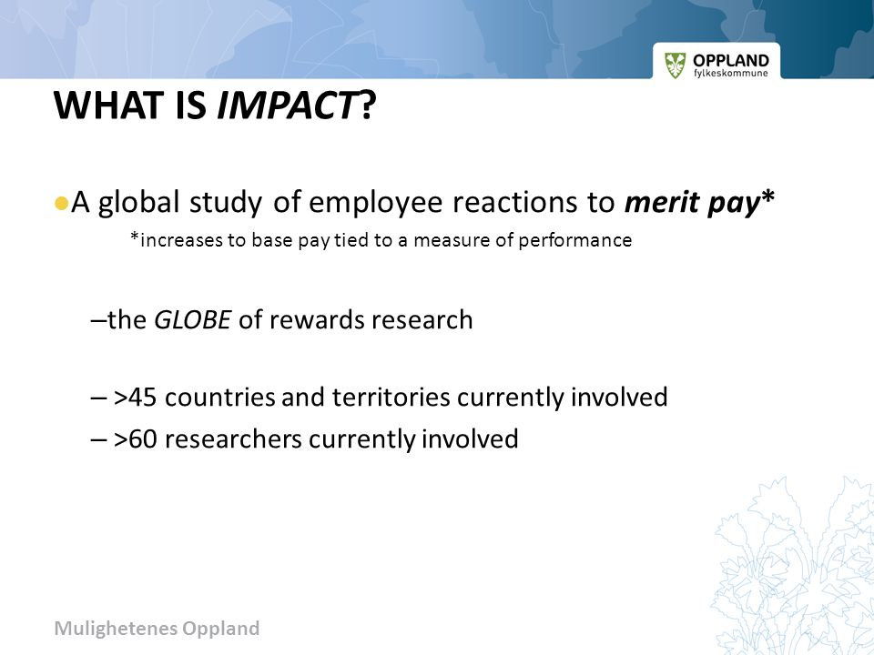 Mulighetenes Oppland WHAT IS IMPACT? A global study of employee reactions to merit pay* *increases to base pay tied to a measure of performance – the