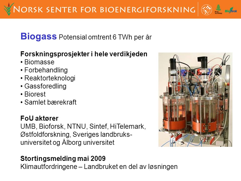 Biogass Potensial omtrent 6 TWh per år Forskningsprosjekter i hele verdikjeden Biomasse Forbehandling Reaktorteknologi Gassforedling Biorest Samlet bærekraft FoU aktører UMB, Bioforsk, NTNU, Sintef, HiTelemark, Østfoldforskning, Sveriges landbruks- universitet og Ålborg universitet Stortingsmelding mai 2009 Klimautfordringene – Landbruket en del av løsningen