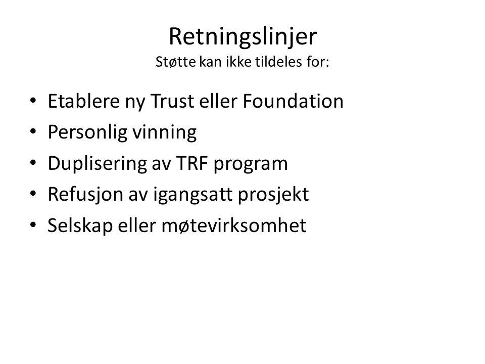 Retningslinjer Støtte kan ikke tildeles for: Etablere ny Trust eller Foundation Personlig vinning Duplisering av TRF program Refusjon av igangsatt prosjekt Selskap eller møtevirksomhet