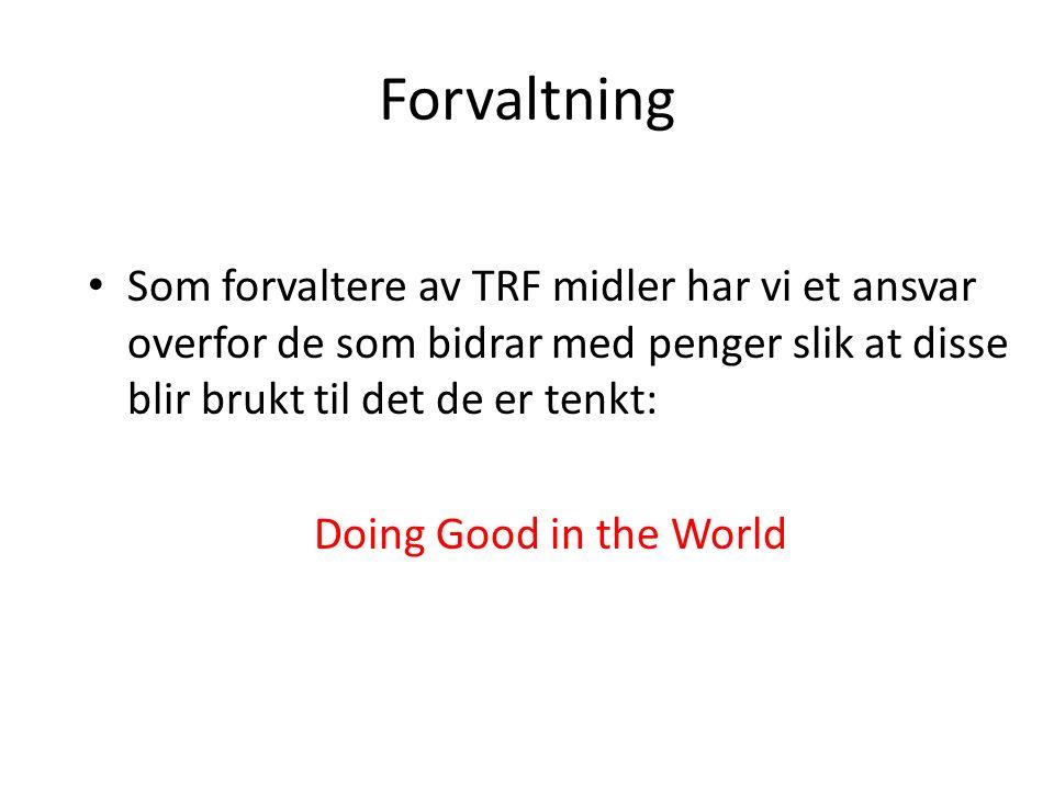 Forvaltning Som forvaltere av TRF midler har vi et ansvar overfor de som bidrar med penger slik at disse blir brukt til det de er tenkt: Doing Good in the World