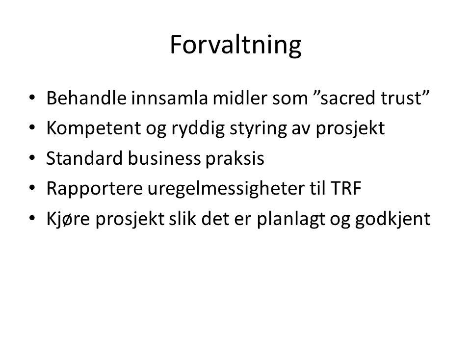 Forvaltning Behandle innsamla midler som sacred trust Kompetent og ryddig styring av prosjekt Standard business praksis Rapportere uregelmessigheter til TRF Kjøre prosjekt slik det er planlagt og godkjent
