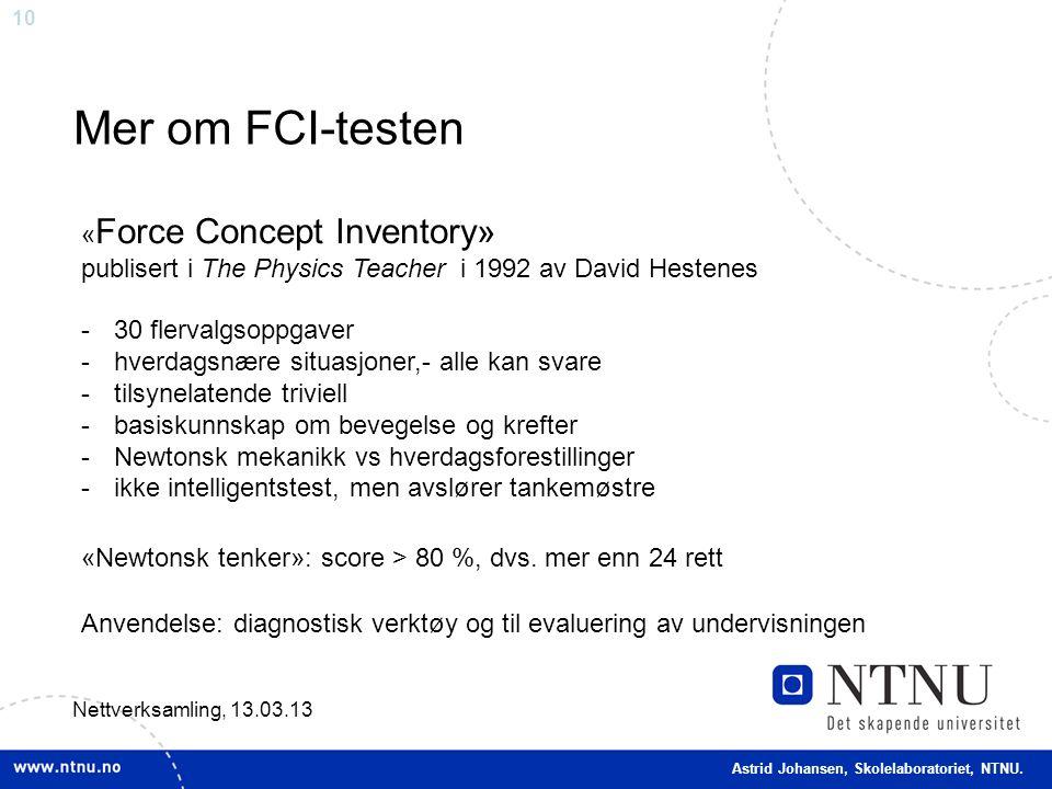 10 Mer om FCI-testen Nettverksamling, 13.03.13 « Force Concept Inventory» publisert i The Physics Teacher i 1992 av David Hestenes -30 flervalgsoppgaver -hverdagsnære situasjoner,- alle kan svare -tilsynelatende triviell -basiskunnskap om bevegelse og krefter -Newtonsk mekanikk vs hverdagsforestillinger -ikke intelligentstest, men avslører tankemøstre «Newtonsk tenker»: score > 80 %, dvs.