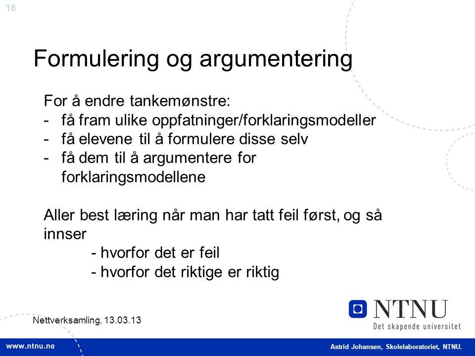 16 Formulering og argumentering Nettverksamling, 13.03.13 For å endre tankemønstre: -få fram ulike oppfatninger/forklaringsmodeller -få elevene til å formulere disse selv -få dem til å argumentere for forklaringsmodellene Aller best læring når man har tatt feil først, og så innser - hvorfor det er feil - hvorfor det riktige er riktig Astrid Johansen, Skolelaboratoriet, NTNU.
