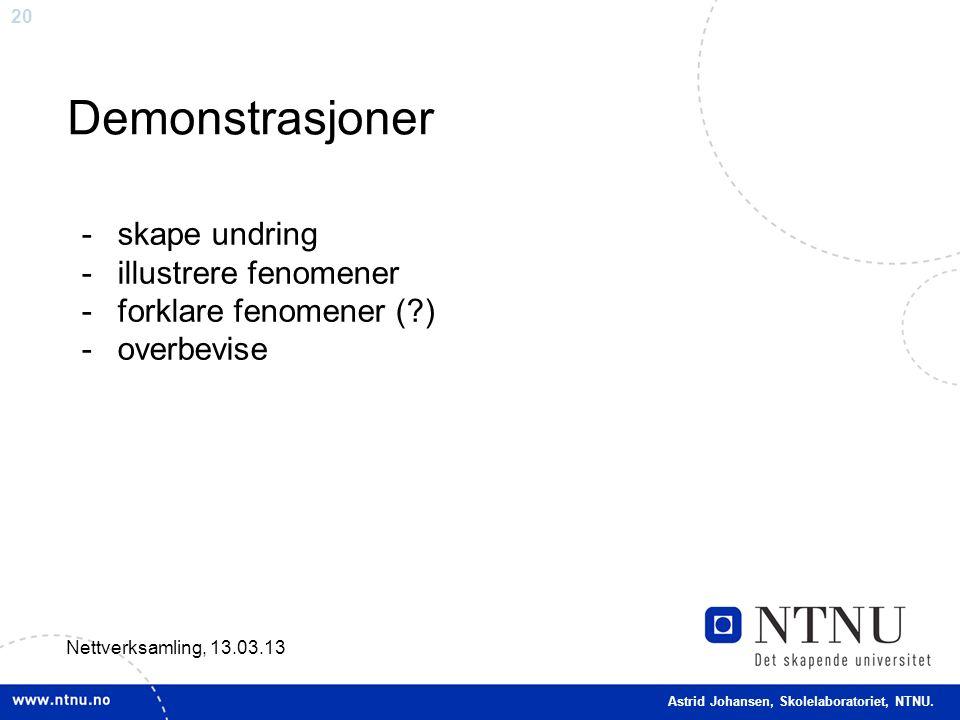 20 Demonstrasjoner Nettverksamling, 13.03.13 -skape undring -illustrere fenomener -forklare fenomener (?) -overbevise Astrid Johansen, Skolelaboratori