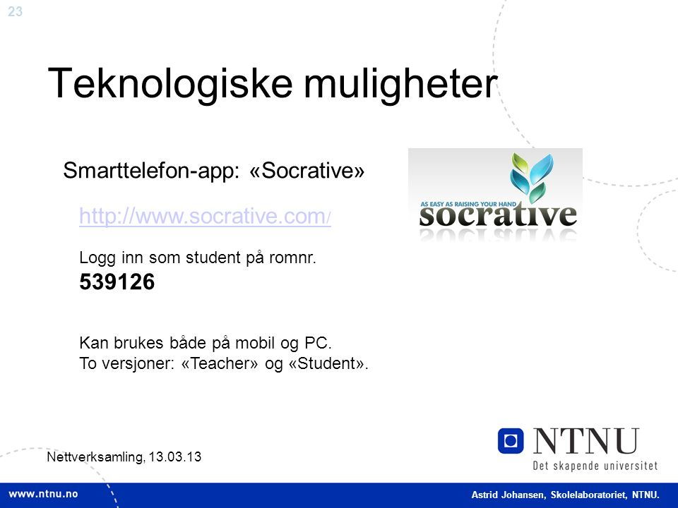 23 Teknologiske muligheter Nettverksamling, 13.03.13 Smarttelefon-app: «Socrative» http://www.socrative.com / Kan brukes både på mobil og PC.