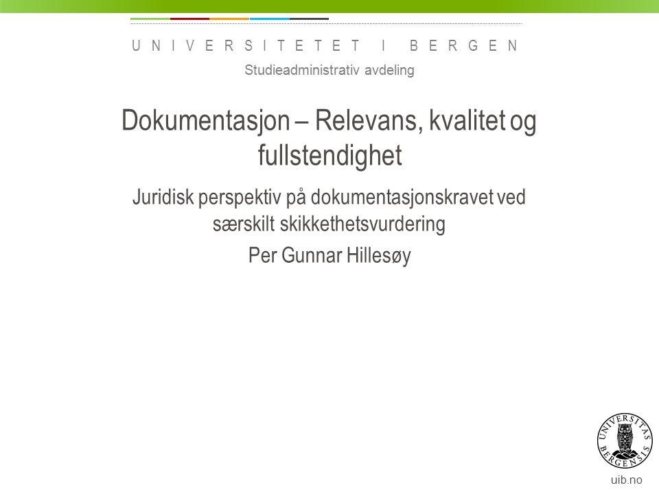 uib.no UNIVERSITETET I BERGEN Dokumentasjon – Relevans, kvalitet og fullstendighet Juridisk perspektiv på dokumentasjonskravet ved særskilt skikkethet