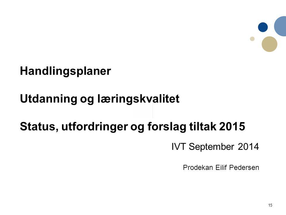 15 Handlingsplaner Utdanning og læringskvalitet Status, utfordringer og forslag tiltak 2015 IVT September 2014 Prodekan Eilif Pedersen Handlingsplan IVT Utdanning og læringskvalitet 2014