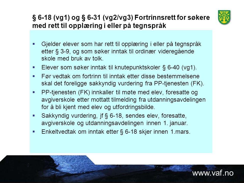 www.vaf.no § 6-18 (vg1) og § 6-31 (vg2/vg3) Fortrinnsrett for søkere med rett til opplæring i eller på tegnspråk  Gjelder elever som har rett til opplæring i eller på tegnspråk etter § 3-9, og som søker inntak til ordinær videregående skole med bruk av tolk.