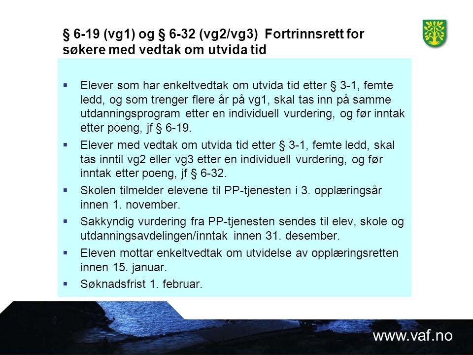 www.vaf.no § 6-19 (vg1) og § 6-32 (vg2/vg3) Fortrinnsrett for søkere med vedtak om utvida tid  Elever som har enkeltvedtak om utvida tid etter § 3-1, femte ledd, og som trenger flere år på vg1, skal tas inn på samme utdanningsprogram etter en individuell vurdering, og før inntak etter poeng, jf § 6-19.