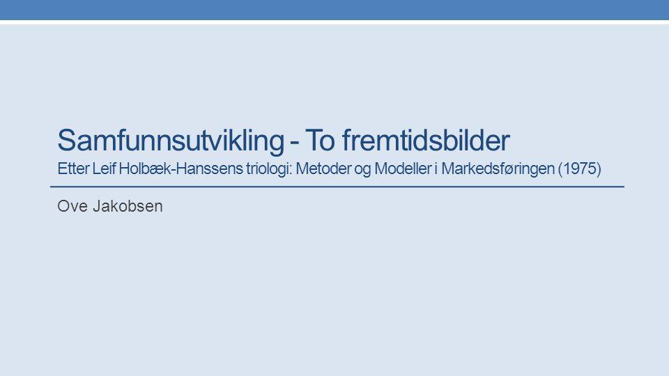 Samfunnsutvikling - To fremtidsbilder Etter Leif Holbæk-Hanssens triologi: Metoder og Modeller i Markedsføringen (1975) Ove Jakobsen