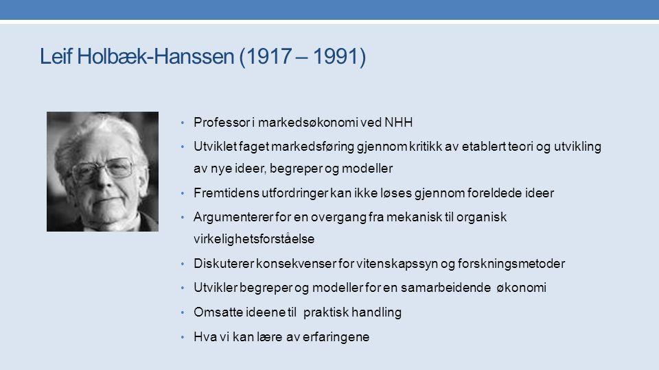 Leif Holbæk-Hanssen (1917 – 1991) Professor i markedsøkonomi ved NHH Utviklet faget markedsføring gjennom kritikk av etablert teori og utvikling av nye ideer, begreper og modeller Fremtidens utfordringer kan ikke løses gjennom foreldede ideer Argumenterer for en overgang fra mekanisk til organisk virkelighetsforståelse Diskuterer konsekvenser for vitenskapssyn og forskningsmetoder Utvikler begreper og modeller for en samarbeidende økonomi Omsatte ideene til praktisk handling Hva vi kan lære av erfaringene
