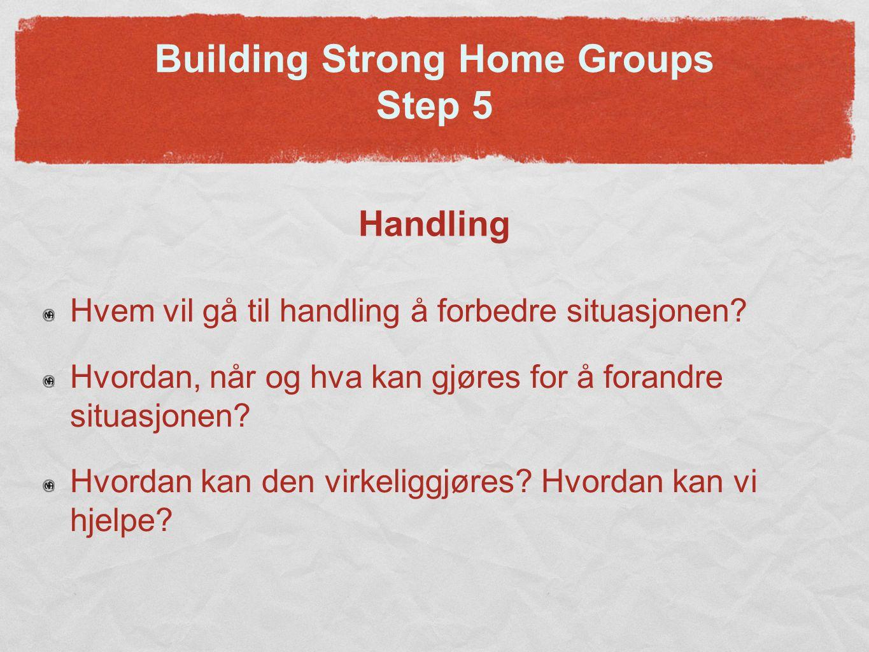 Building Strong Home Groups Step 5 Handling Hvem vil gå til handling å forbedre situasjonen.