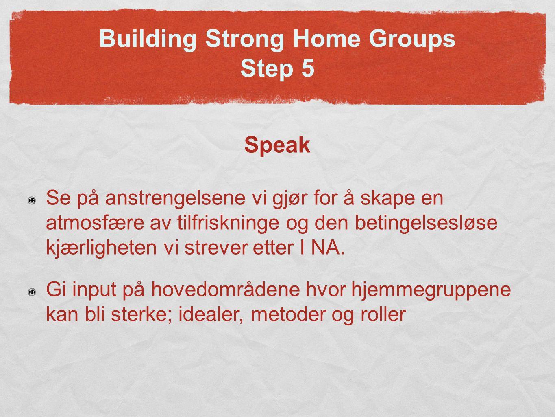Building Strong Home Groups Step 5 Speak Se på anstrengelsene vi gjør for å skape en atmosfære av tilfriskninge og den betingelsesløse kjærligheten vi strever etter I NA.