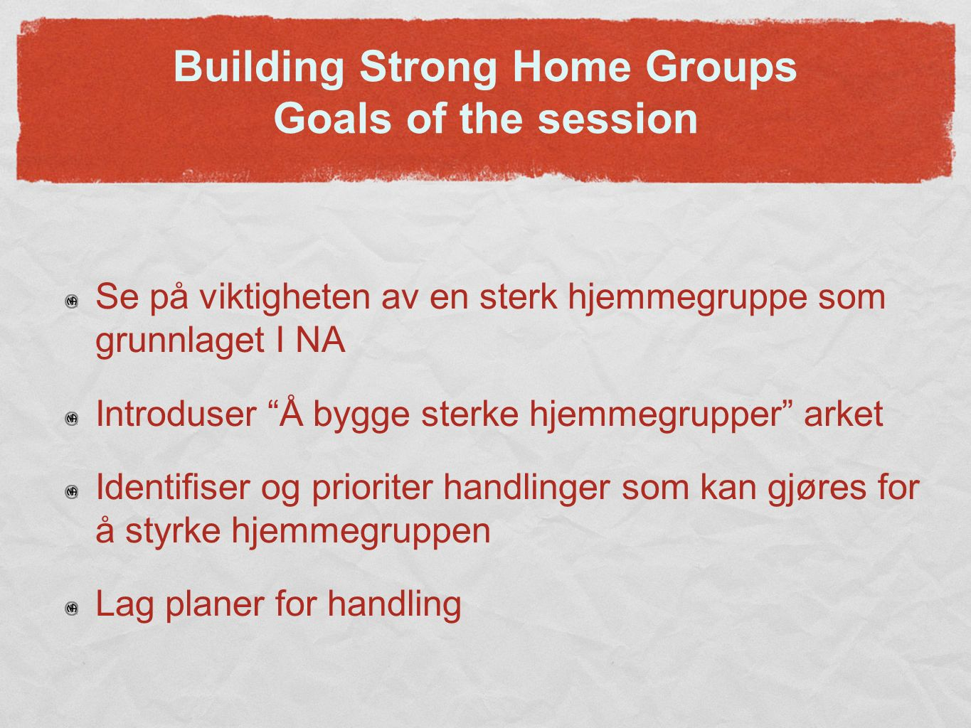"Building Strong Home Groups Goals of the session Se på viktigheten av en sterk hjemmegruppe som grunnlaget I NA Introduser ""Å bygge sterke hjemmegrupp"