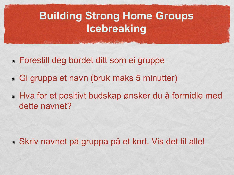 Building Strong Home Groups Icebreaking Forestill deg bordet ditt som ei gruppe Gi gruppa et navn (bruk maks 5 minutter) Hva for et positivt budskap ønsker du å formidle med dette navnet.