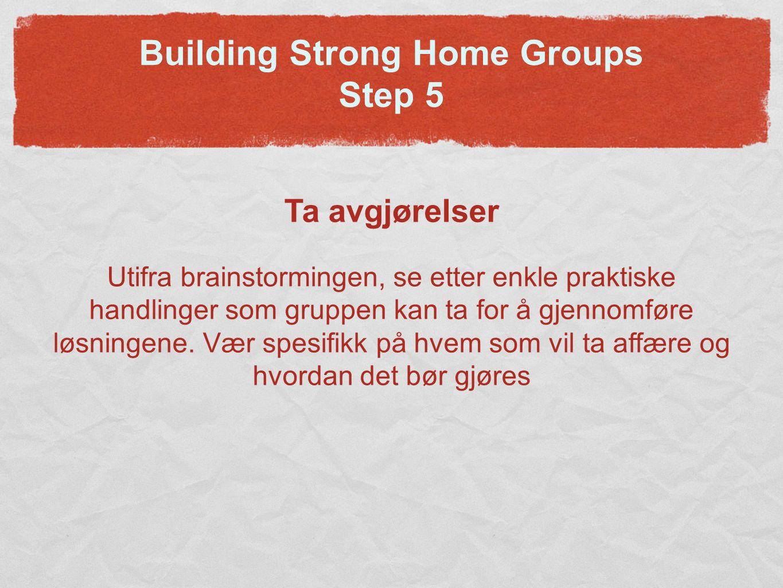 Building Strong Home Groups Step 5 Ta avgjørelser Utifra brainstormingen, se etter enkle praktiske handlinger som gruppen kan ta for å gjennomføre løsningene.