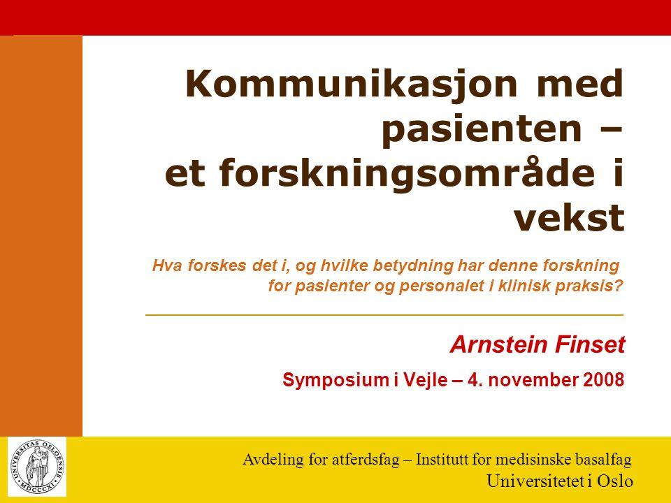 Avdeling for atferdsfag – Institutt for medisinske basalfag Universitetet i Oslo Kommunikasjon med pasienten – et forskningsområde i vekst Arnstein Finset Symposium i Vejle – 4.