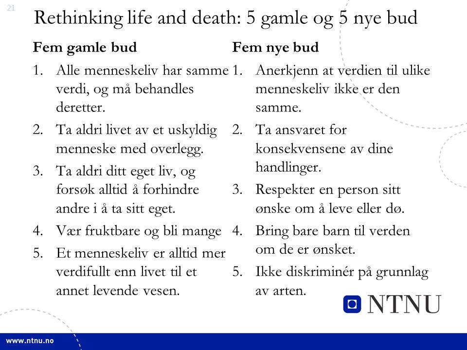 21 Rethinking life and death: 5 gamle og 5 nye bud Fem gamle bud 1.Alle menneskeliv har samme verdi, og må behandles deretter. 2.Ta aldri livet av et