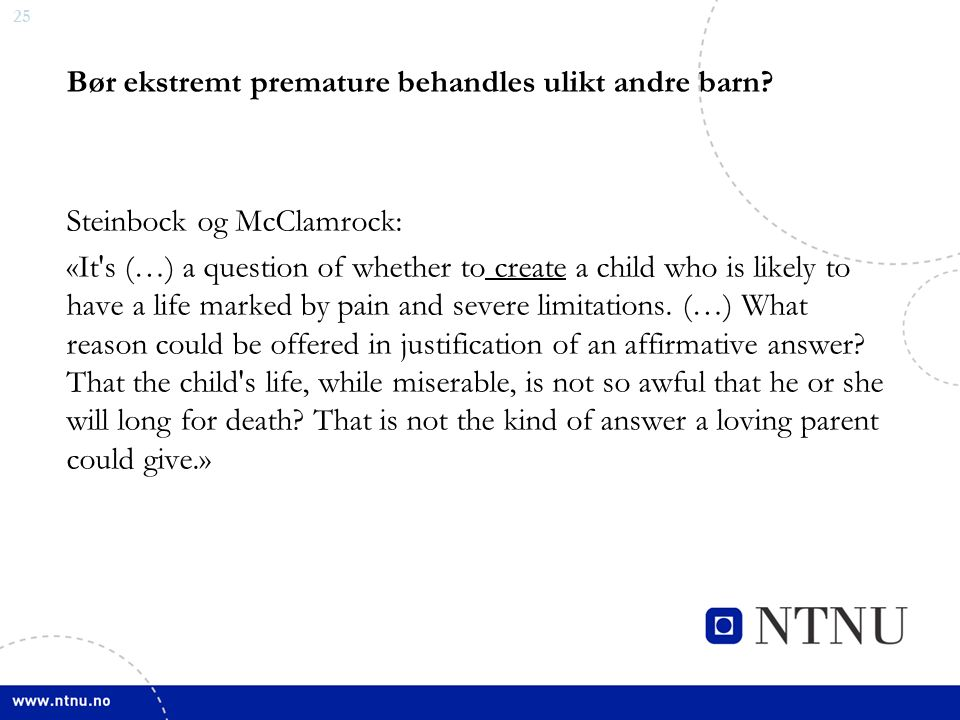 25 Bør ekstremt premature behandles ulikt andre barn? Steinbock og McClamrock: «It's (…) a question of whether to create a child who is likely to have