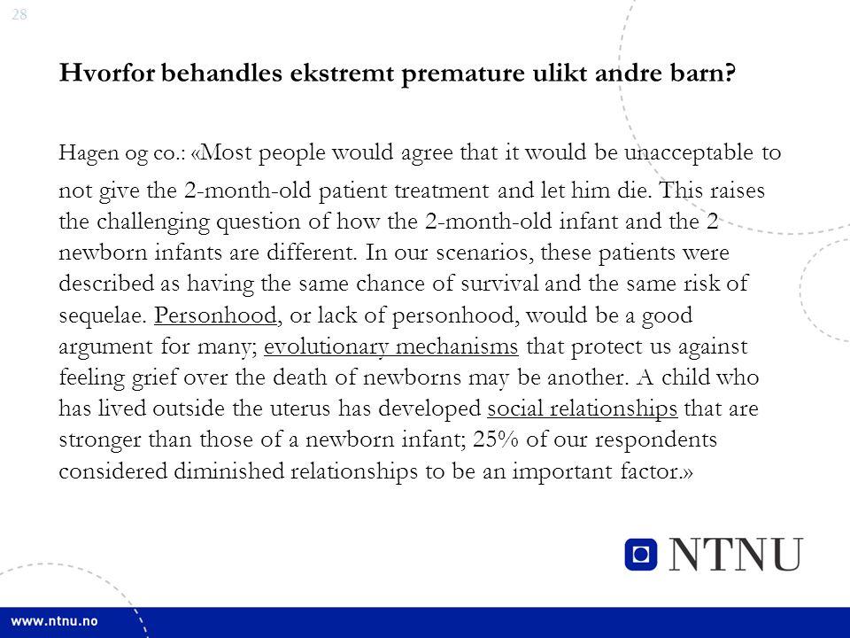 28 Hvorfor behandles ekstremt premature ulikt andre barn? Hagen og co.: « Most people would agree that it would be unacceptable to not give the 2-mont
