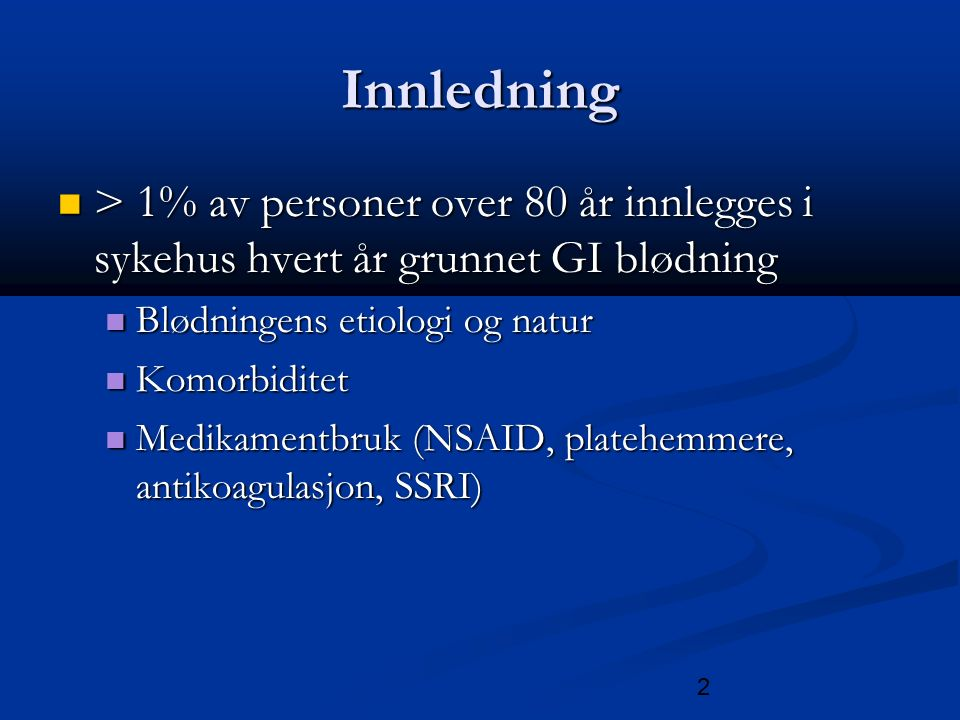 2 Innledning > 1% av personer over 80 år innlegges i sykehus hvert år grunnet GI blødning > 1% av personer over 80 år innlegges i sykehus hvert år grunnet GI blødning Blødningens etiologi og natur Blødningens etiologi og natur Komorbiditet Komorbiditet Medikamentbruk (NSAID, platehemmere, antikoagulasjon, SSRI) Medikamentbruk (NSAID, platehemmere, antikoagulasjon, SSRI)