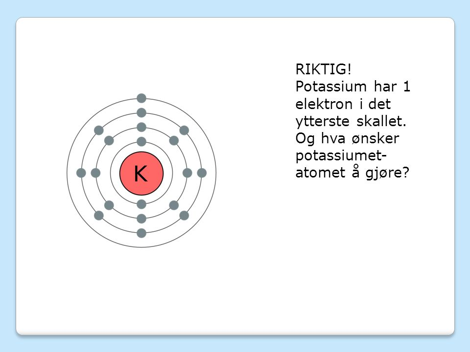 RIKTIG! Potassium har 1 elektron i det ytterste skallet. Og hva ønsker potassiumet- atomet å gjøre