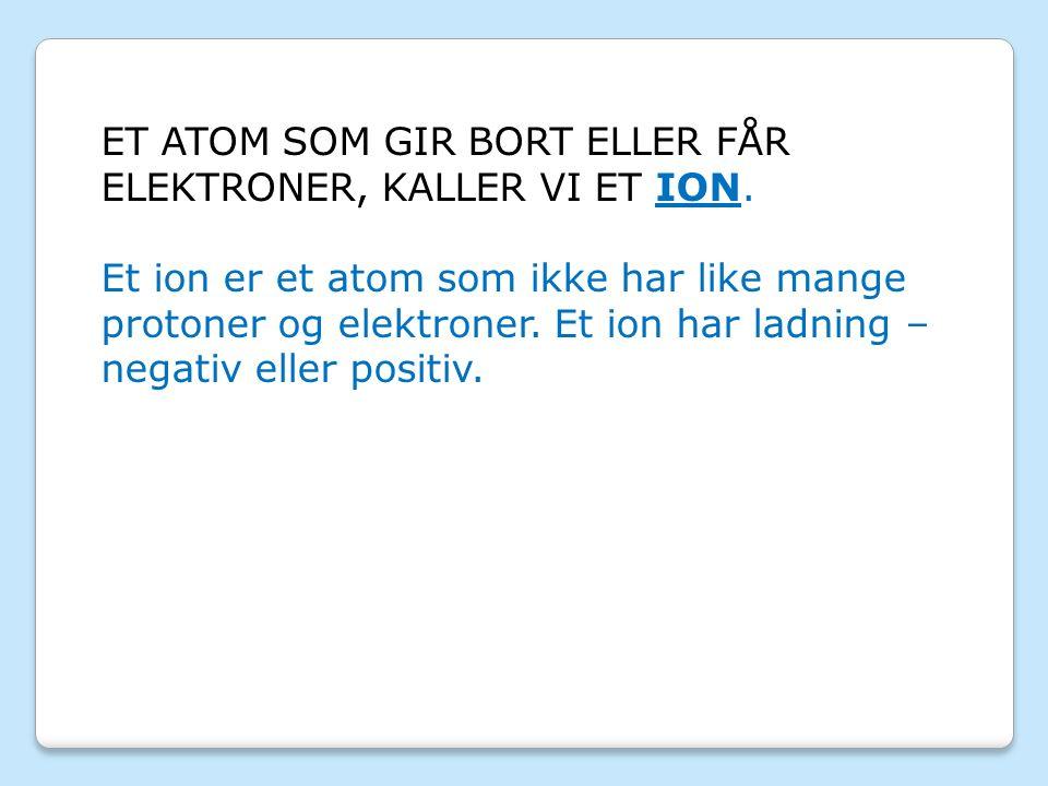 ET ATOM SOM GIR BORT ELLER FÅR ELEKTRONER, KALLER VI ET ION.