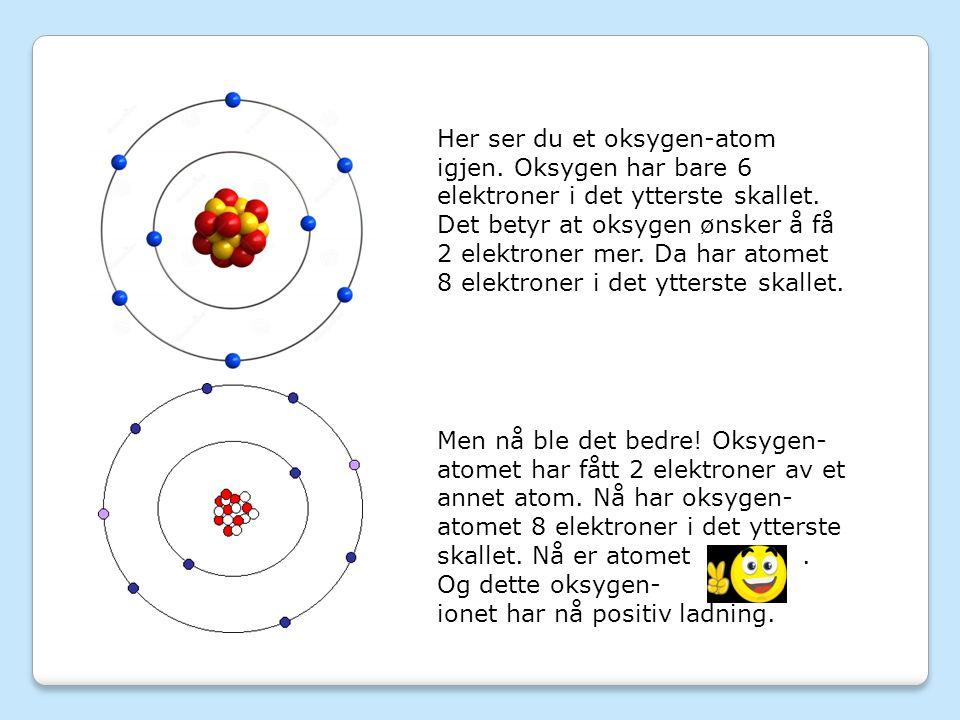 Her ser du et oksygen-atom igjen. Oksygen har bare 6 elektroner i det ytterste skallet.